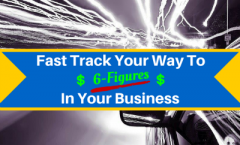 Fast Track Your Way To 6 Figures In Your Business