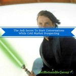 The Jedi Secret To Start Conversations While Cold Market Prospecting