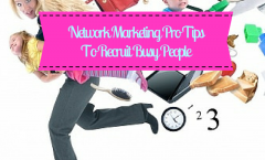 Network Marketing Pro Tips To Recruit Busy People