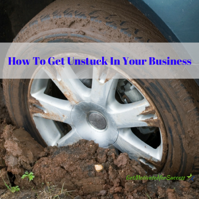 How To Get Unstuck In Your Business